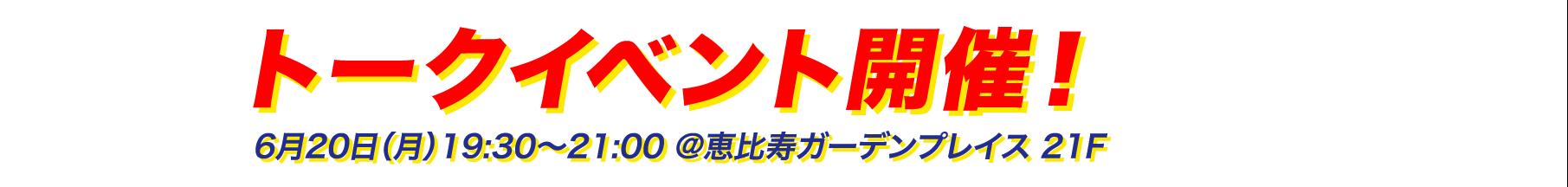 トークイベント開催! 6月20日(月) 19:30 ~ 21:00 @恵比寿ガーデンプレス 21F